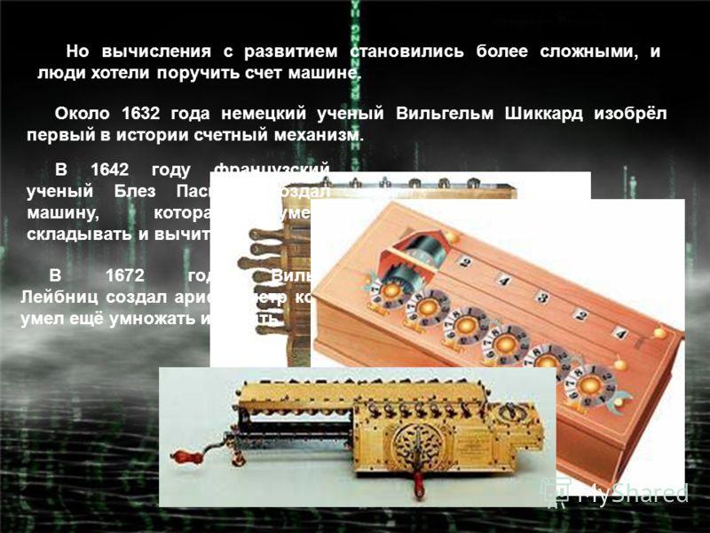 Но вычисления с развитием становились более сложными, и люди хотели поручить счет машине. Около 1632 года немецкий ученый Вильгельм Шиккард изобрёл первый в истории счетный механизм. В 1642 году французский ученый Блез Паскаль создал машину, которая