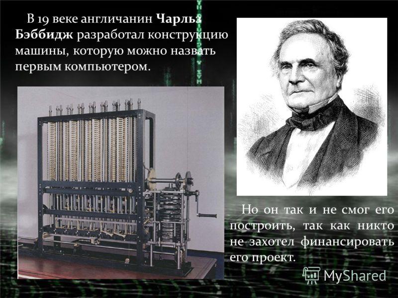 В 19 веке англичанин Чарльз Бэббидж разработал конструкцию машины, которую можно назвать первым компьютером. Но он так и не смог его построить, так как никто не захотел финансировать его проект.