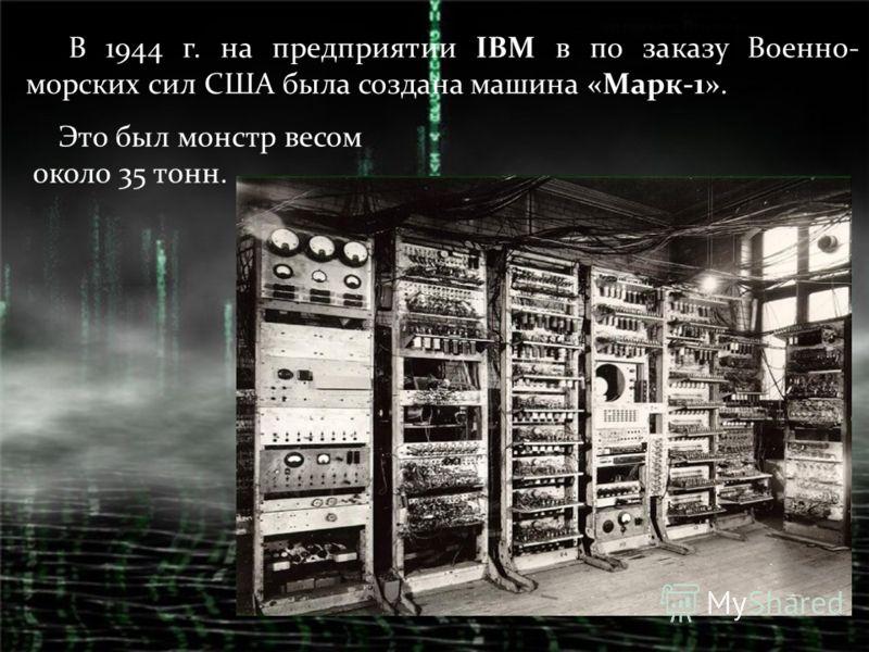 В 1944 г. на предприятии IBM в по заказу Военно- морских сил США была создана машина «Марк-1». Это был монстр весом около 35 тонн.