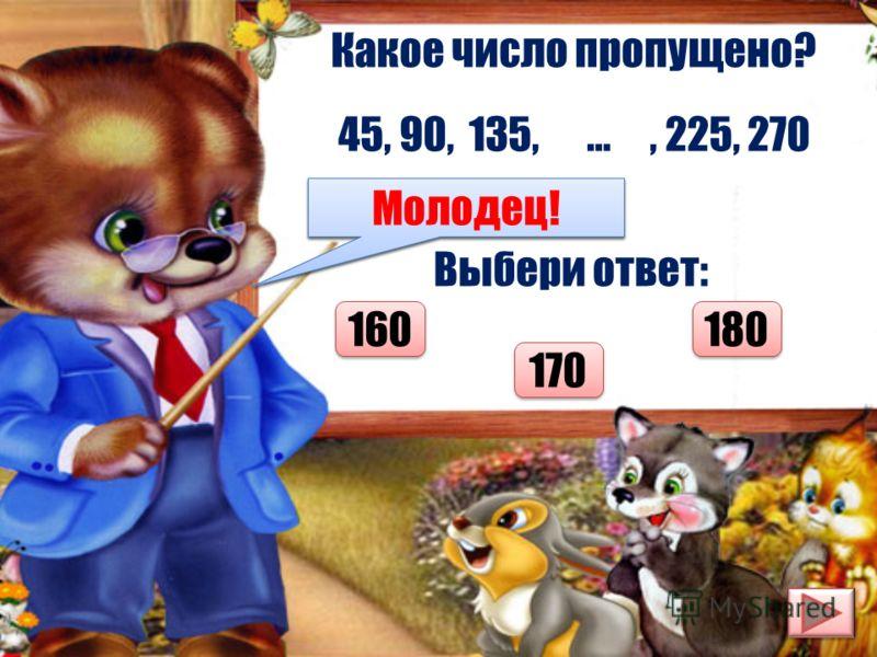 Какое число пропущено? 45, 90, 135, …, 225, 270 Выбери ответ: 160 180 170 Думай лучше! Молодец!