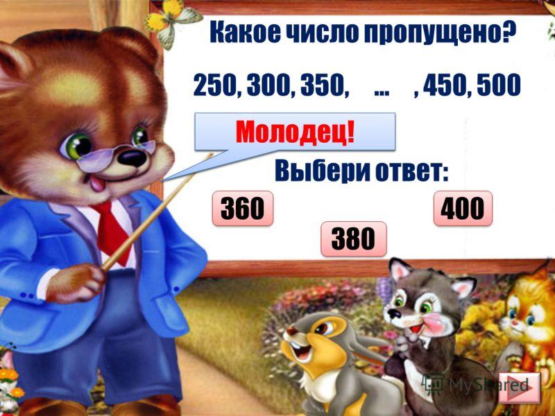 Какое число пропущено? 250, 300, 350, …, 450, 500 Выбери ответ: 360 400 380 Думай лучше! Молодец!