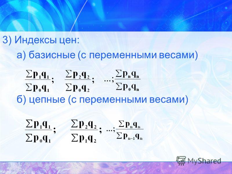 3) Индексы цен: а) базисные (с переменными весами) б) цепные (с переменными весами)