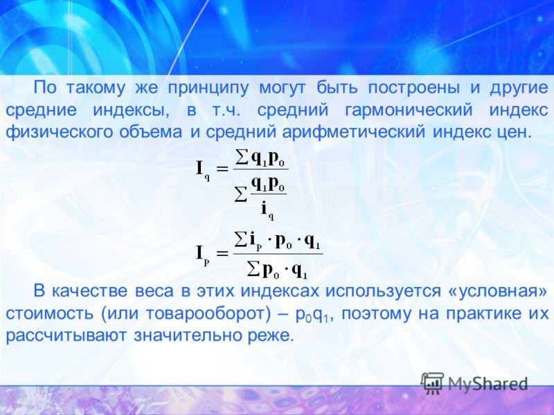 По такому же принципу могут быть построены и другие средние индексы, в т.ч. средний гармонический индекс физического объема и средний арифметический индекс цен. В качестве веса в этих индексах используется «условная» стоимость (или товарооборот) – p