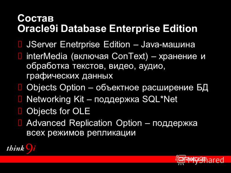 Состав Oracle9i Database Enterprise Edition JServer Enetrprise Edition – Java-машина interMedia (включая ConText) – хранение и обработка текстов, видео, аудио, графических данных Objects Option – объектное расширение БД Networking Kit – поддержка SQL