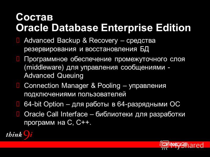 Состав Oracle Database Enterprise Edition Advanced Backup & Recovery – средства резервирования и восстановления БД Программное обеспечение промежуточного слоя (middleware) для управления сообщениями - Advanced Queuing Connection Manager & Pooling – у