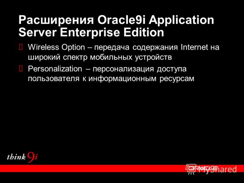 Расширения Oracle9i Application Server Enterprise Edition Wireless Option – передача содержания Internet на широкий спектр мобильных устройств Personalization – персонализация доступа пользователя к информационным ресурсам