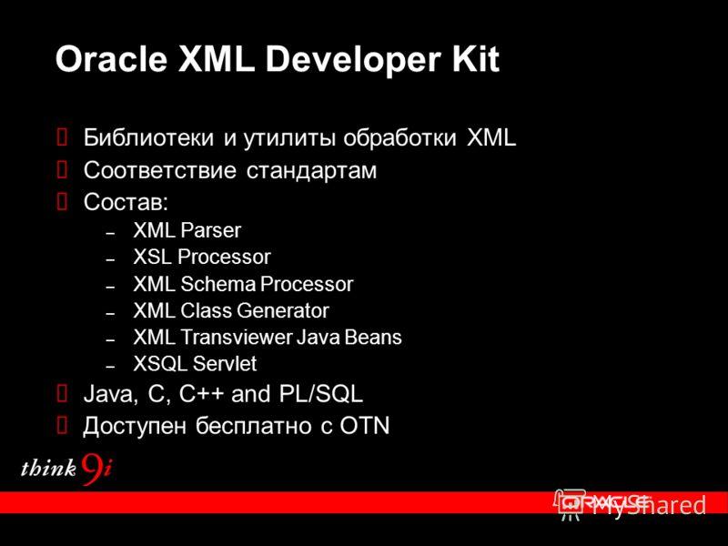Oracle XML Developer Kit Библиотеки и утилиты обработки XML Соответствие стандартам Состав: – XML Parser – XSL Processor – XML Schema Processor – XML Class Generator – XML Transviewer Java Beans – XSQL Servlet Java, C, C++ and PL/SQL Доступен бесплат
