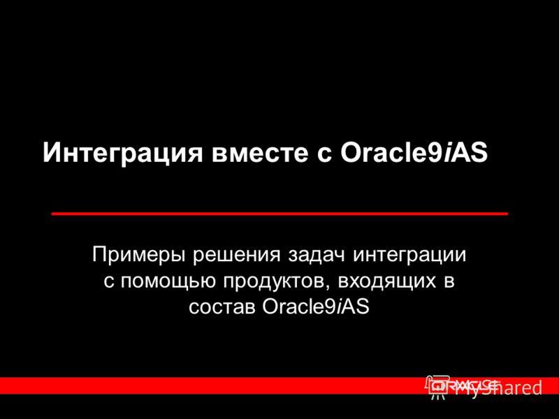 Примеры решения задач интеграции с помощью продуктов, входящих в состав Oracle9iAS Интеграция вместе с Oracle9iAS