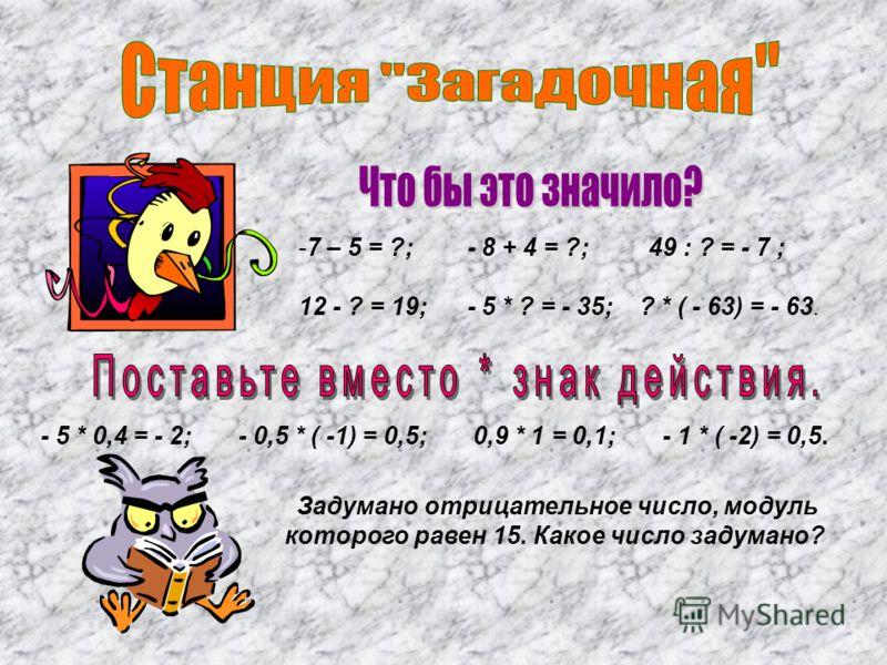 -7 – 5 = ?; - 8 + 4 = ?; 49 : ? = - 7 ; 12 - ? = 19; - 5 * ? = - 35; ? * ( - 63) = - 63. - 5 * 0,4 = - 2; - 0,5 * ( -1) = 0,5; 0,9 * 1 = 0,1; - 1 * ( -2) = 0,5. Задумано отрицательное число, модуль которого равен 15. Какое число задумано?