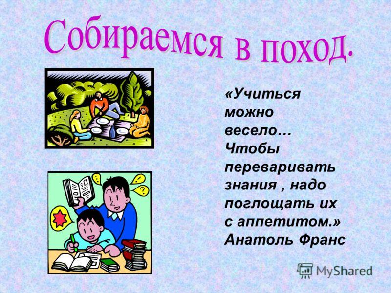 «Учиться можно весело… Чтобы переваривать знания, надо поглощать их с аппетитом.» Анатоль Франс