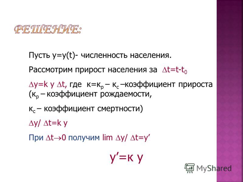 Пусть у=у(t)- численность населения. Рассмотрим прирост населения за t=t-t 0 y=k y t, где к=к р – к с –коэффициент прироста (к р – коэффициент рождаемости, к с – коэффициент смертности) y/ t=k y При t 0 получим lim y/ t=у у=к у