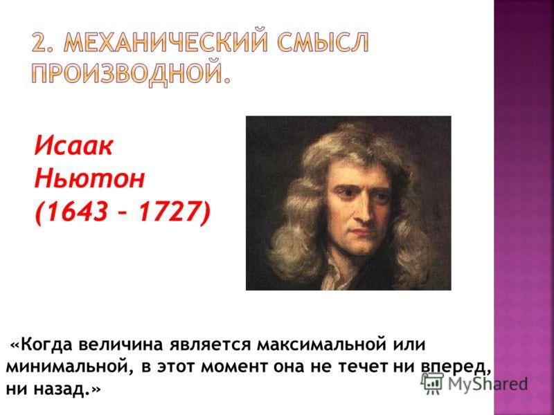 «Когда величина является максимальной или минимальной, в этот момент она не течет ни вперед, ни назад.» Исаак Ньютон (1643 – 1727)