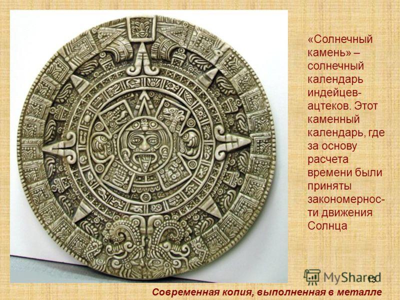 13 «Солнечный камень» – солнечный календарь индейцев- ацтеков. Этот каменный календарь, где за основу расчета времени были приняты закономернос- ти движения Cолнца Современная копия, выполненная в металле