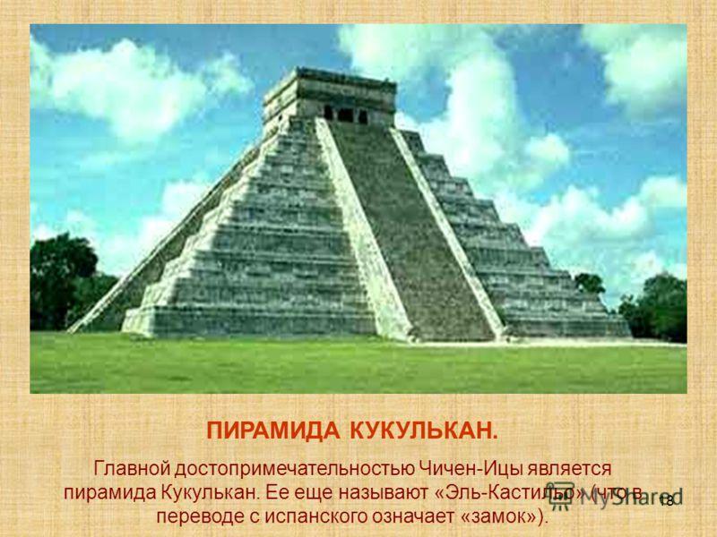 18 ПИРАМИДА КУКУЛЬКАН. Главной достопримечательностью Чичен-Ицы является пирамида Кукулькан. Ее еще называют «Эль-Кастильо» (что в переводе с испанского означает «замок»).