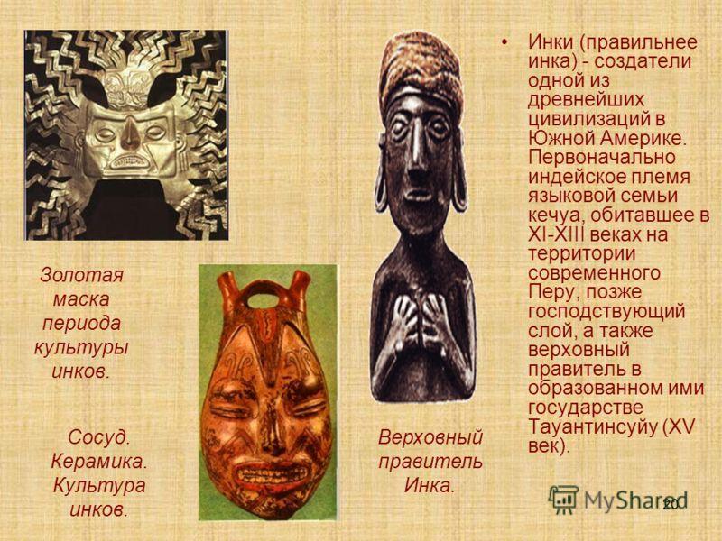 20 Инки (правильнее инка) - создатели одной из древнейших цивилизаций в Южной Америке. Первоначально индейское племя языковой семьи кечуа, обитавшее в XI-XIII веках на территории современного Перу, позже господствующий слой, а также верховный правите