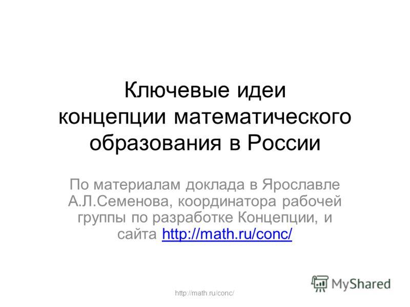 http://math.ru/conc/ Ключевые идеи концепции математического образования в России По материалам доклада в Ярославле А.Л.Семенова, координатора рабочей группы по разработке Концепции, и сайта http://math.ru/conc/http://math.ru/conc/