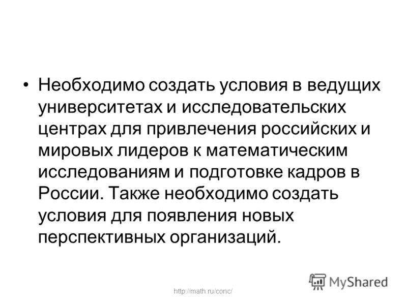 http://math.ru/conc/ Необходимо создать условия в ведущих университетах и исследовательских центрах для привлечения российских и мировых лидеров к математическим исследованиям и подготовке кадров в России. Также необходимо создать условия для появлен