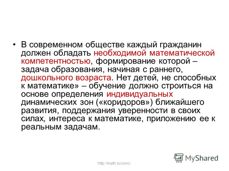 http://math.ru/conc/ В современном обществе каждый гражданин должен обладать необходимой математической компетентностью, формирование которой – задача образования, начиная с раннего, дошкольного возраста. Нет детей, не способных к математике» – обуче