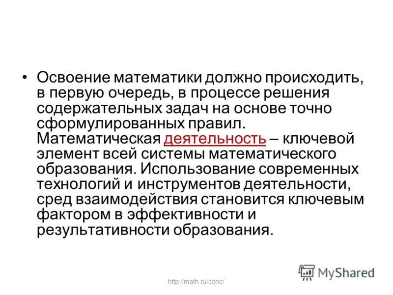 http://math.ru/conc/ Освоение математики должно происходить, в первую очередь, в процессе решения содержательных задач на основе точно сформулированных правил. Математическая деятельность – ключевой элемент всей системы математического образования. И