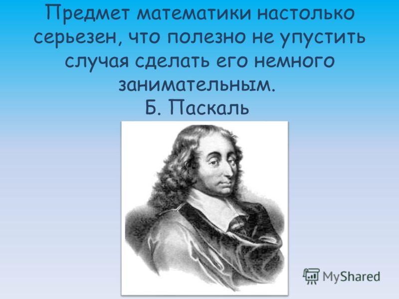 Предмет математики настолько серьезен, что полезно не упустить случая сделать его немного занимательным. Б. Паскаль