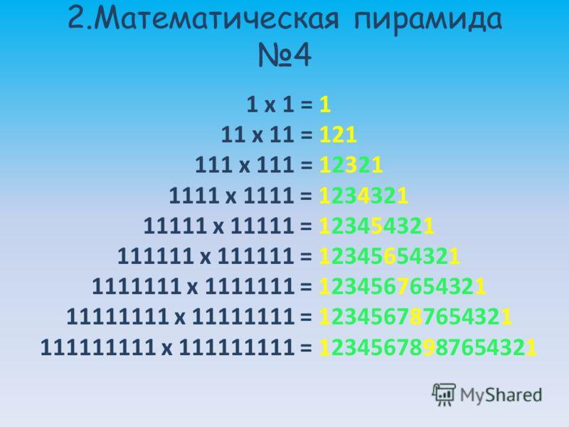 2.Математическая пирамида 4 1 x 1 = 1 11 x 11 = 121 111 x 111 = 12321 1111 x 1111 = 1234321 11111 x 11111 = 123454321 111111 x 111111 = 12345654321 1111111 x 1111111 = 1234567654321 11111111 x 11111111 = 123456787654321 111111111 x 111111111 = 123456