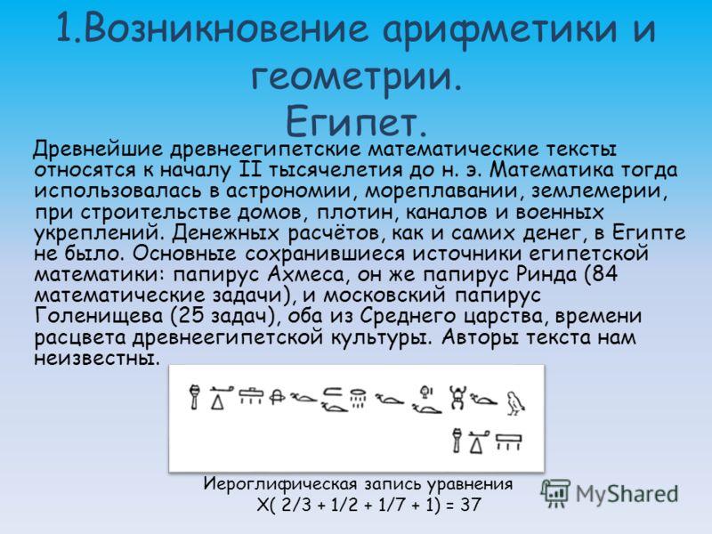 1.Возникновение арифметики и геометрии. Египет. Древнейшие древнеегипетские математические тексты относятся к началу II тысячелетия до н. э. Математика тогда использовалась в астрономии, мореплавании, землемерии, при строительстве домов, плотин, кана