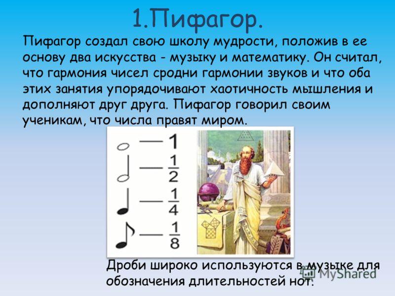 1.Пифагор. Пифагор создал свою школу мудрости, положив в ее основу два искусства - музыку и математику. Он считал, что гармония чисел сродни гармонии звуков и что оба этих занятия упорядочивают хаотичность мышления и дополняют друг друга. Пифагор гов