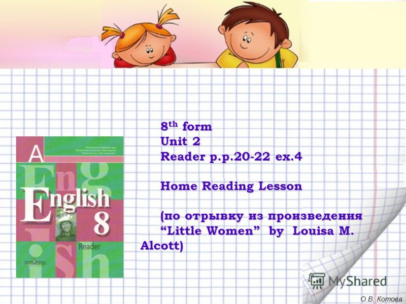 8 th form Unit 2 Reader p.p.20-22 ex.4 Home Reading Lesson (по отрывку из произведения Little Women by Louisa M. Alcott) О.В. Котова