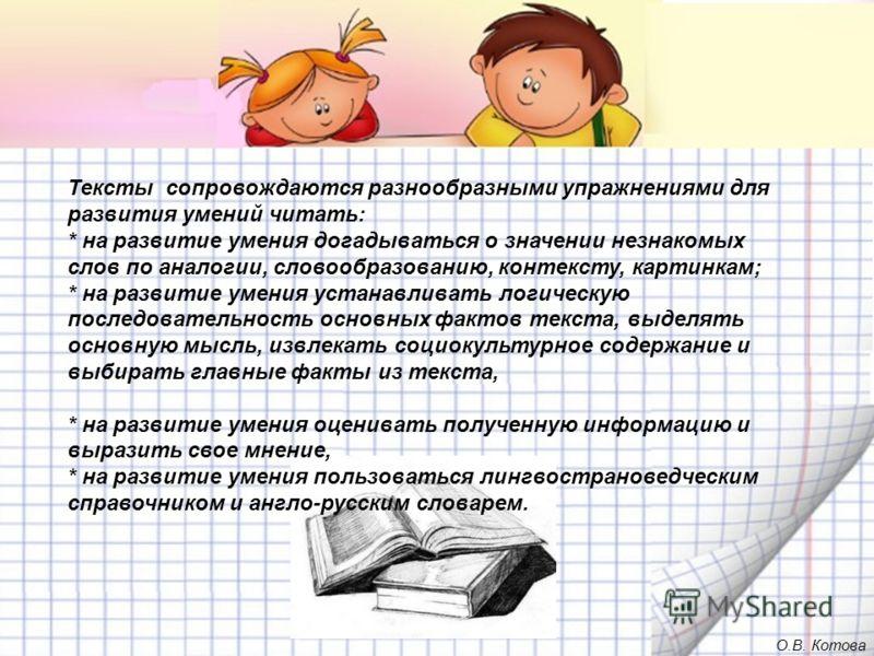 Тексты сопровождаются разнообразными упражнениями для развития умений читать: * на развитие умения догадываться о значении незнакомых слов по аналогии, словообразованию, контексту, картинкам; * на развитие умения устанавливать логическую последовател