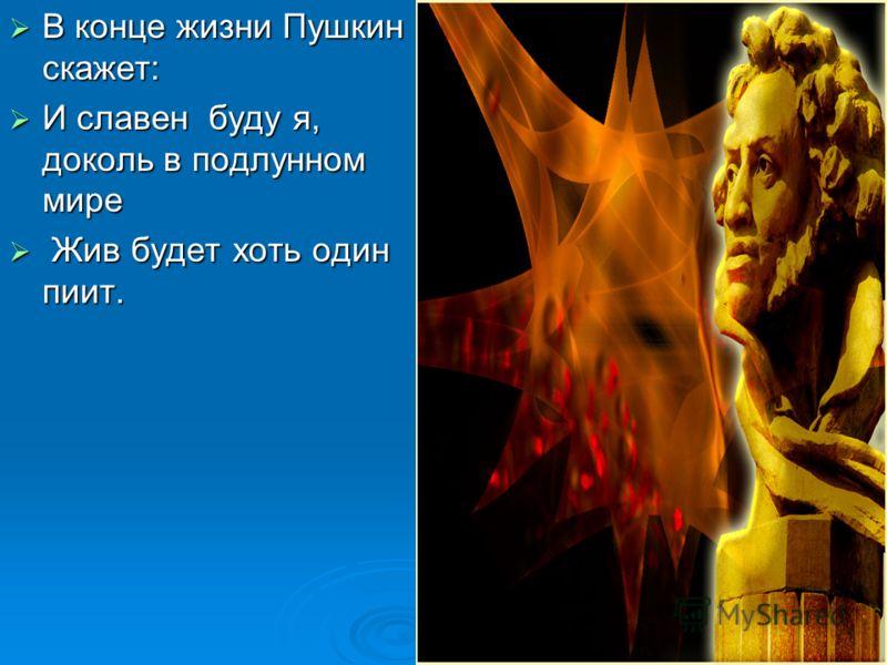 В конце жизни Пушкин скажет: В конце жизни Пушкин скажет: И славен буду я, доколь в подлунном мире И славен буду я, доколь в подлунном мире Жив будет хоть один пиит. Жив будет хоть один пиит.