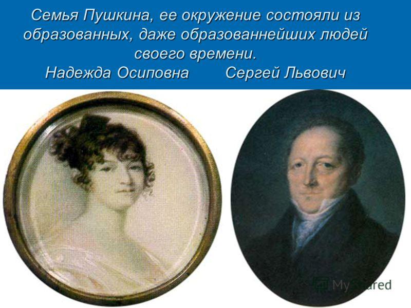 Семья Пушкина, ее окружение состояли из образованных, даже образованнейших людей своего времени. Надежда Осиповна Сергей Львович