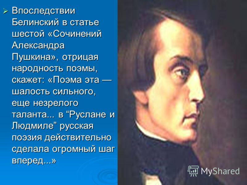 Впоследствии Белинский в статье шестой «Сочинений Александра Пушкина», отрицая народность поэмы, скажет: «Поэма эта шалость сильного, еще незрелого таланта... в Руслане и Людмиле русская поэзия действительно сделала огромный шаг вперед...» Впоследств