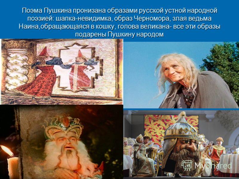 Поэма Пушкина пронизана образами русской устной народной поэзией: шапка-невидимка, образ Черномора, злая ведьма Наина,обращающаяся в кошку, голова великана- все эти образы подарены Пушкину народом