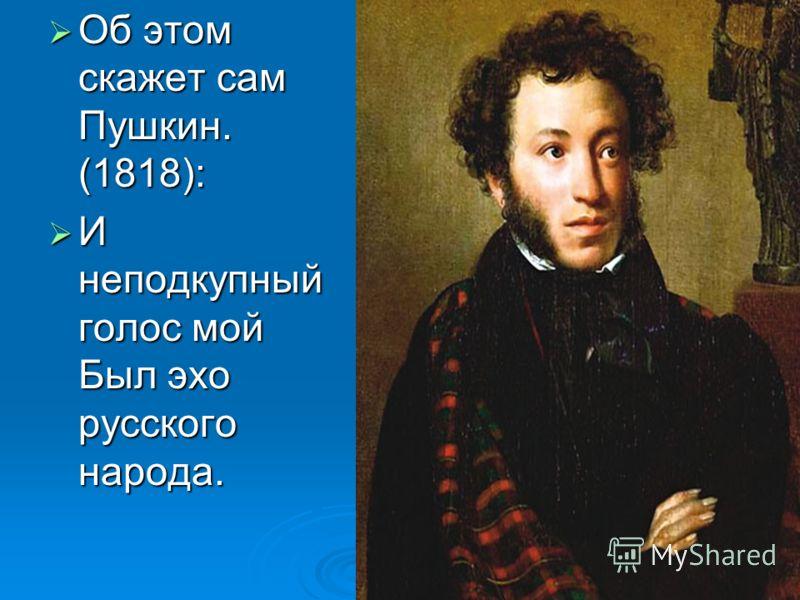 Об этом скажет сам Пушкин. (1818): Об этом скажет сам Пушкин. (1818): И неподкупный голос мой Был эхо русского народа. И неподкупный голос мой Был эхо русского народа.