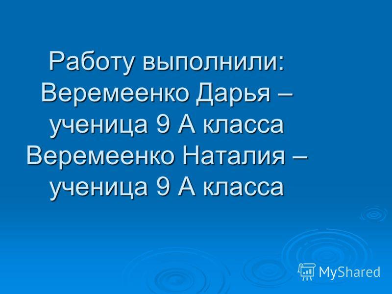 Работу выполнили: Веремеенко Дарья – ученица 9 А класса Веремеенко Наталия – ученица 9 А класса