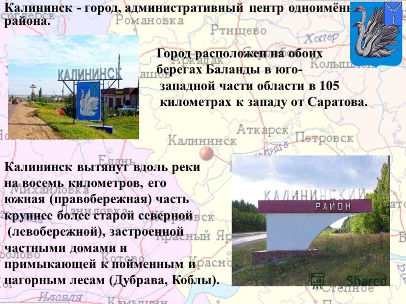 Калининск - город, административный центр одноимённого района. Город расположен на обоих берегах Баланды в юго- западной части области в 105 километрах к западу от Саратова. Калининск вытянут вдоль реки на восемь километров, его южная (правобережная)
