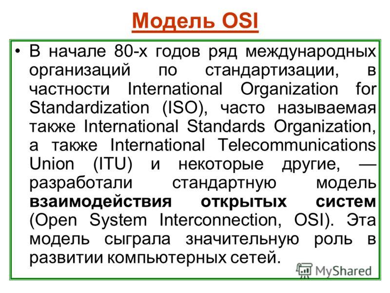 Модель OSI В начале 80-х годов ряд международных организаций по стандартизации, в частности International Organization for Standardization (ISO), часто называемая также International Standards Organization, а также International Telecommunications Un