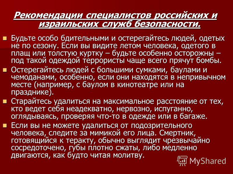 Рекомендации специалистов российских и израильских служб безопасности. Будьте особо бдительными и остерегайтесь людей, одетых не по сезону. Если вы видите летом человека, одетого в плащ или толстую куртку – будьте особенно осторожны – под такой одежд