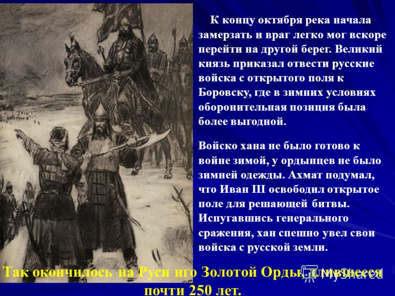 К концу октября река начала замерзать и враг легко мог вскоре перейти на другой берег. Великий князь приказал отвести русские войска с открытого поля к Боровску, где в зимних условиях оборонительная позиция была более выгодной. Так окончилось на Руси