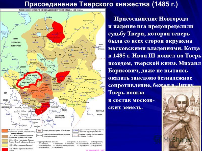 Присоединение Тверского княжества (1485 г.) Присоединение Новгорода и падение ига предопределили судьбу Твери, которая теперь была со всех сторон окружена московскими владениями. Когда в 1485 г. Иван III пошел на Тверь походом, тверской князь Михаил