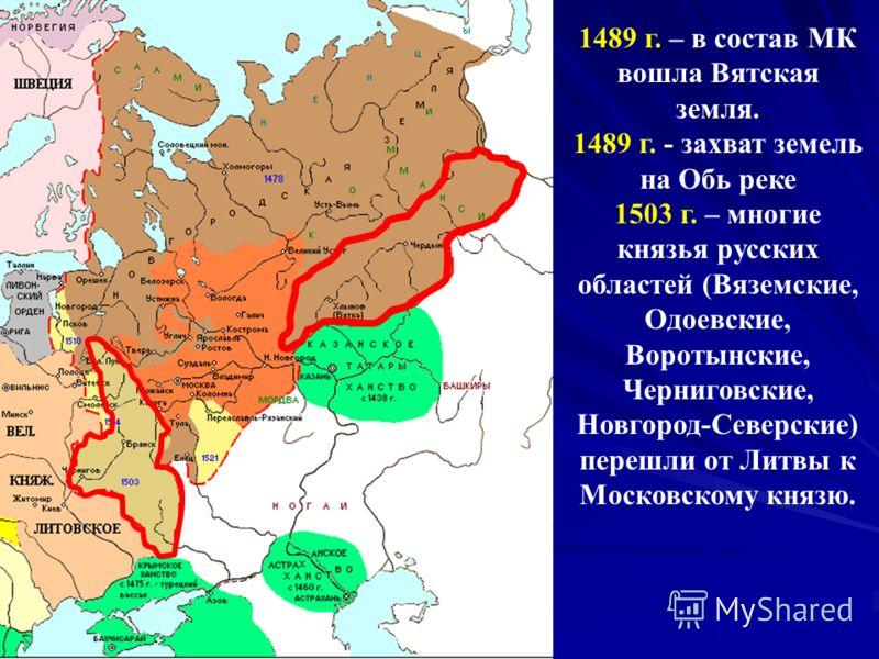 1489 г. – в состав МК вошла Вятская земля. 1489 г. - захват земель на Обь реке 1503 г. – многие князья русских областей (Вяземские, Одоевские, Воротынские, Черниговские, Новгород-Северские) перешли от Литвы к Московскому князю.