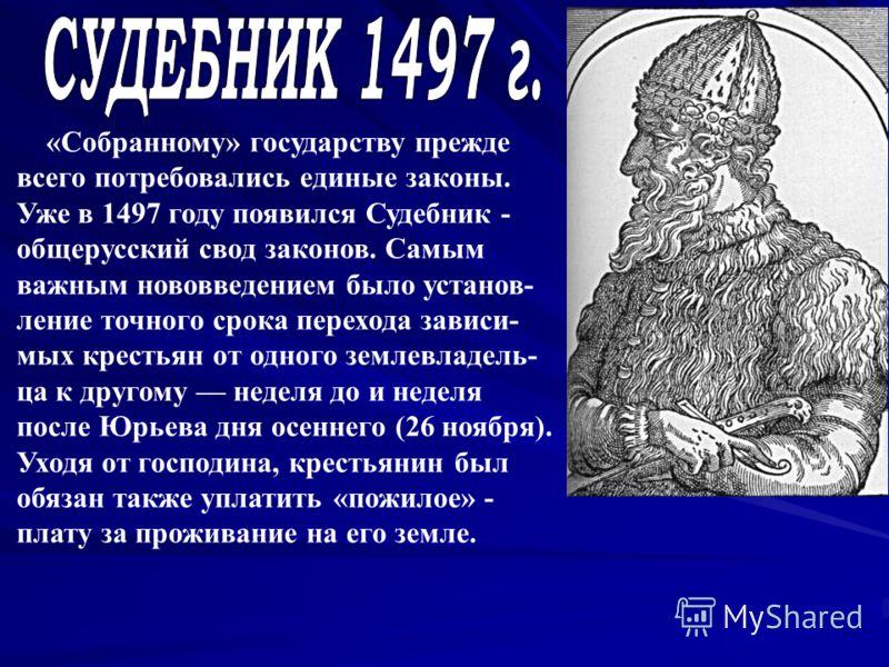 «Собранному» государству прежде всего потребовались единые законы. Уже в 1497 году появился Судебник - общерусский свод законов. Самым важным нововведением было установ- ление точного срока перехода зависи- мых крестьян от одного землевладель- ца к д