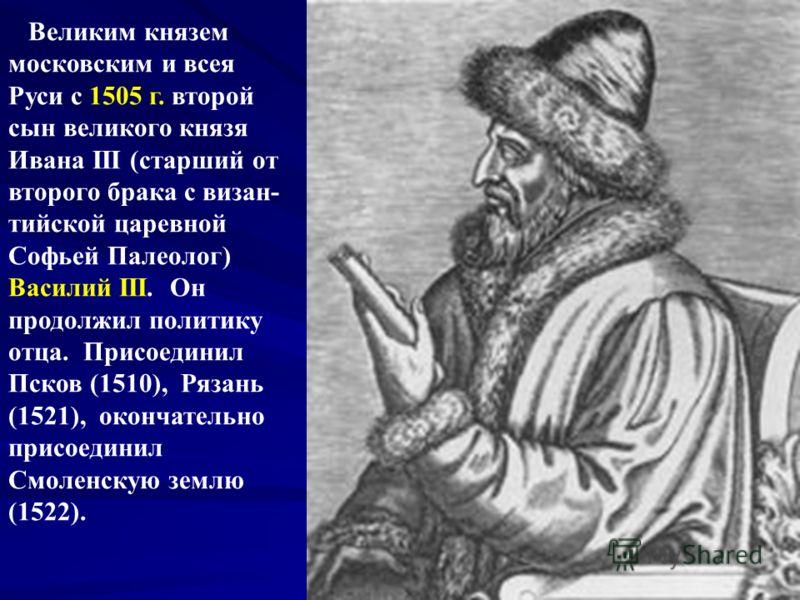 Великим князем московским и всея Руси с 1505 г. второй сын великого князя Ивана III (старший от второго брака с визан- тийской царевной Софьей Палеолог) Василий III. Он продолжил политику отца. Присоединил Псков (1510), Рязань (1521), окончательно пр