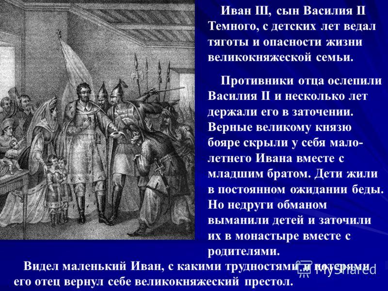 Иван III, сын Василия II Темного, с детских лет ведал тяготы и опасности жизни великокняжеской семьи. Противники отца ослепили Василия II и несколько лет держали его в заточении. Верные великому князю бояре скрыли у себя мало- летнего Ивана вместе с