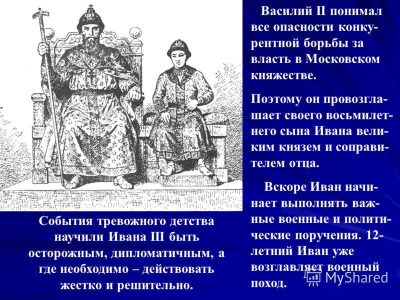 Василий II понимал все опасности конку- рентной борьбы за власть в Московском княжестве. Поэтому он провозгла- шает своего восьмилет- него сына Ивана вели- ким князем и соправи- телем отца. Вскоре Иван начи- нает выполнять важ- ные военные и полити-