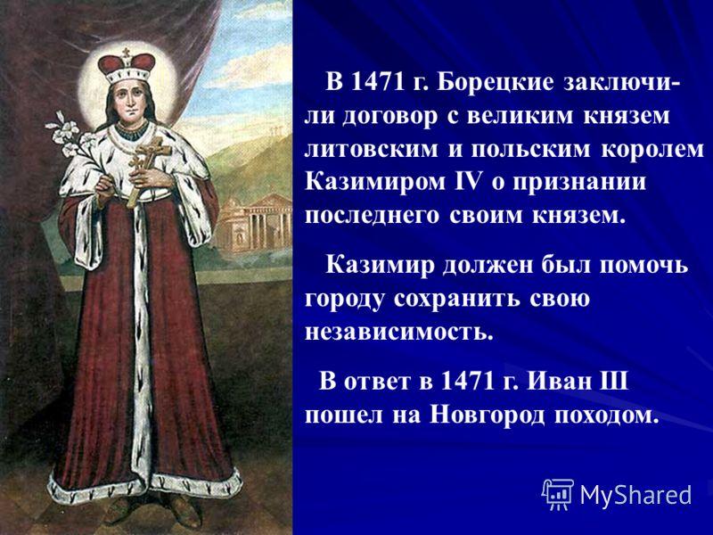 В 1471 г. Борецкие заключи- ли договор с великим князем литовским и польским королем Казимиром IV о признании последнего своим князем. Казимир должен был помочь городу сохранить свою независимость. В ответ в 1471 г. Иван III пошел на Новгород походом