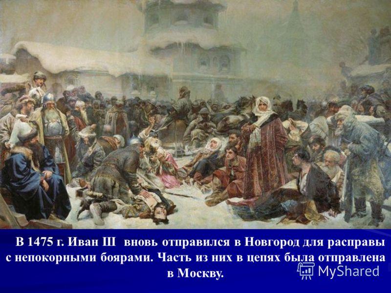 В 1475 г. Иван III вновь отправился в Новгород для расправы с непокорными боярами. Часть из них в цепях была отправлена в Москву.
