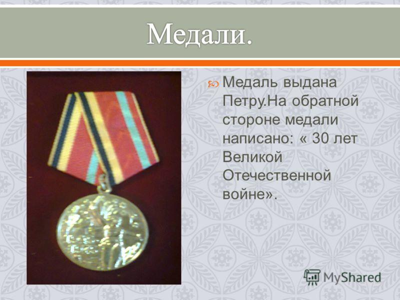 Медаль выдана Петру. На обратной стороне медали написано : « 30 лет Великой Отечественной войне ».