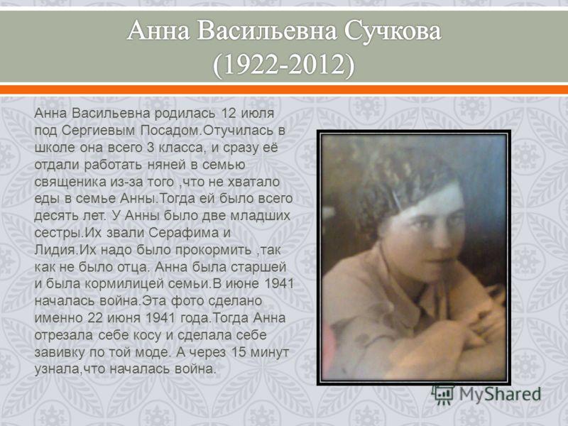 Анна Васильевна родилась 12 июля под Сергиевым Посадом. Отучилась в школе она всего 3 класса, и сразу её отдали работать няней в семью священика из - за того, что не хватало еды в семье Анны. Тогда ей было всего десять лет. У Анны было две младших се