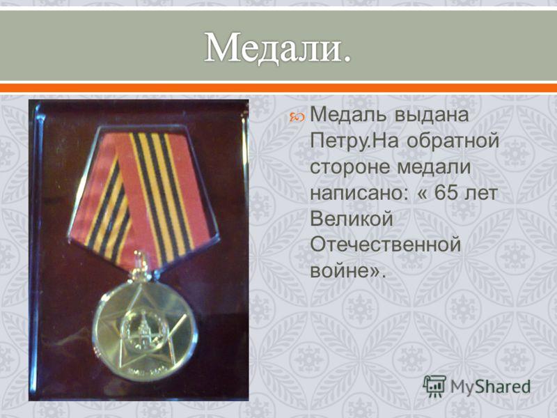 Медаль выдана Петру. На обратной стороне медали написано : « 65 лет Великой Отечественной войне ».
